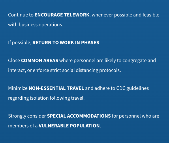 Continue to ENCOURAGE TELEWORK, whenever possible and feasible  with business operations.  If possible, RETURN TO WORK IN PHASES.  Close COMMON AREAS where personnel are likely to congregate and  interact, or enforce strict social distancing protocols.  Minimize NON-ESSENTIAL TRAVEL and adhere to CDC guidelines  regarding isolation following travel.  Strongly consider SPECIAL ACCOMMODATIONS for personnel who are  members of a VULNERABLE POPULATION.